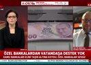 Son dakika: Özel bankalar neden vatandaşlara destek olmuyor?   Video