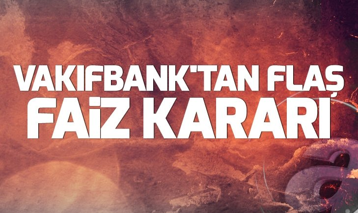 VAKIFBANK'TAN FLAŞ FAİZ KARARI