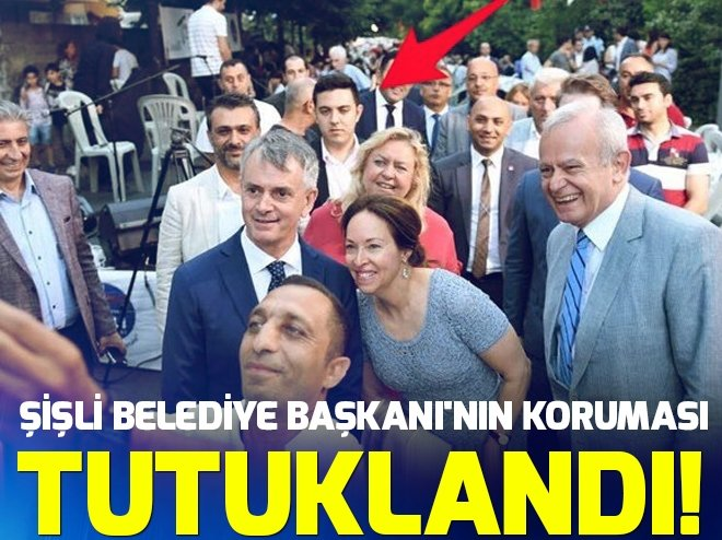 ŞİŞLİ BELEDİYE BAŞKANI'NIN KORUMASI TUTUKLANDI