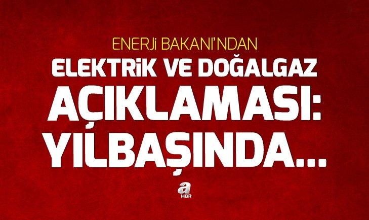 ENERJİ BAKANI'NDAN ELEKTRİK VE DOGALGAZ AÇIKLAMASI