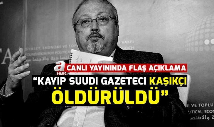 'KAYIP SUUDİ GAZETECİ İKİ ÜLKEDEN GELEN ADAMLAR TARAFINDA ÖLDÜRÜLDÜ!'