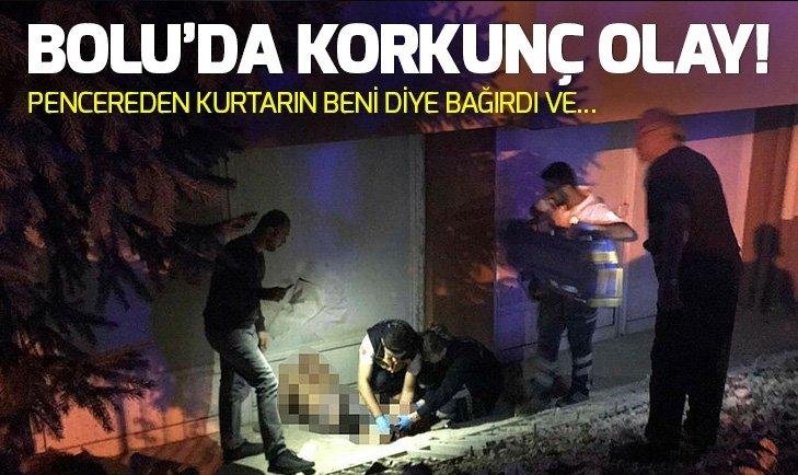 BOLU'DA KORKUNÇ OLAY! PENCEREDEN KURTARIN BENİ DİYE BAĞIRDI VE...