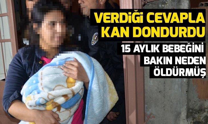 15 aylık bebeğini öldüren annenin verdiği cevap kan dondurdu
