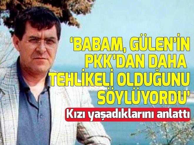 ''BABAM GÜLEN'İN PKK'DAN DAHA TEHLİKELİ OLDUĞUNU SÖYLÜYORDU''