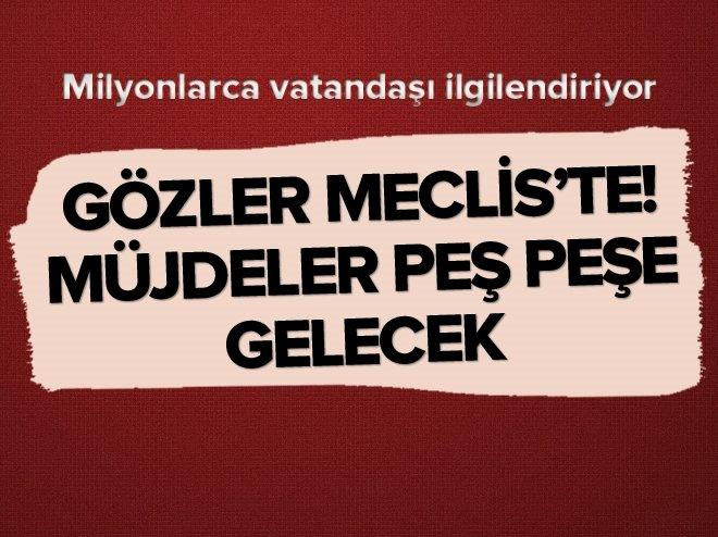 GÖZLER MECLİS'TE! MÜJDELER PEŞ PEŞE GELECEK