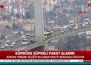 Köprüde şüpheli paket alarmı! İlk görüntüler