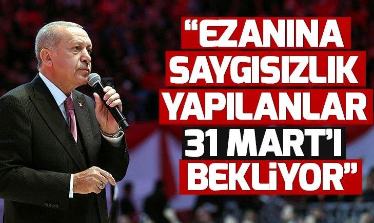 Son dakika! Başkan Erdoğan: Ezanına saygısızlık yapılanlar 31 Mart'ı bekliyor