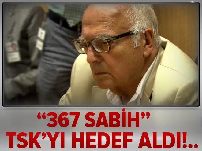 367 SABİH TSK'YI HEDEF ALDI!