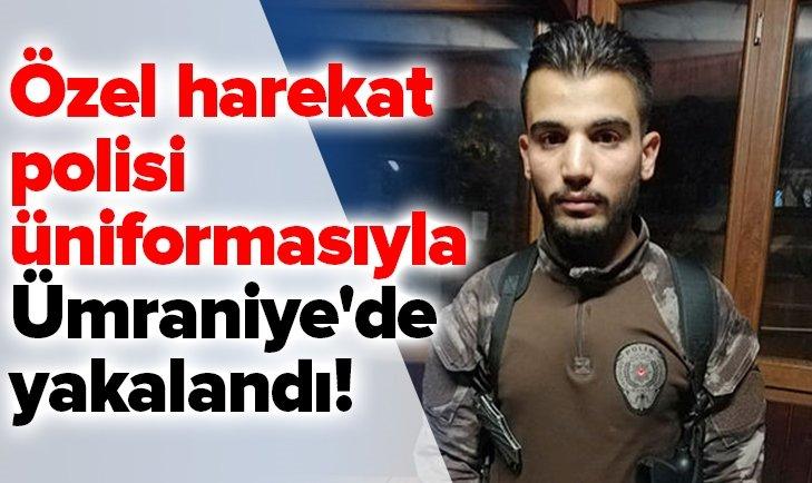 ÖZEL HAREKAT POLİSİ ÜNİFORMASIYLA YAKALANDI