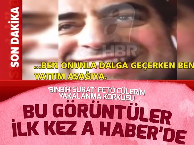 'BİNBİR SURAT' FETÖ'CÜLERİN YAKALANMA KORKUSU