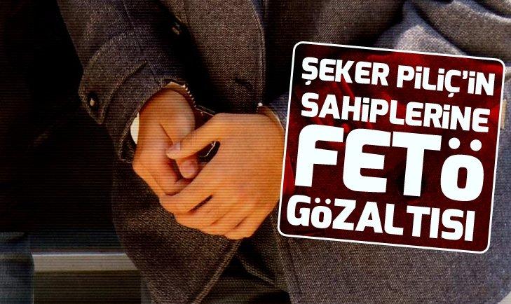 ŞEKER PİLİÇ'İN SAHİPLERİNE FETÖ GÖZALTISI