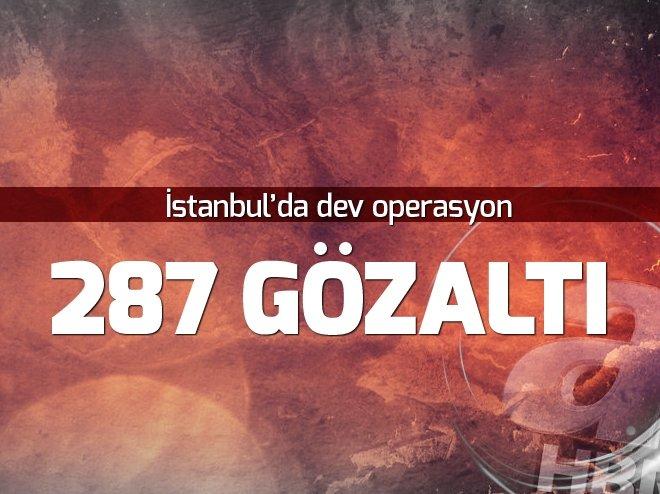 İSTANBUL'DA DEV OPERASYON: 287 KİŞİ GÖZALTINA ALINDI