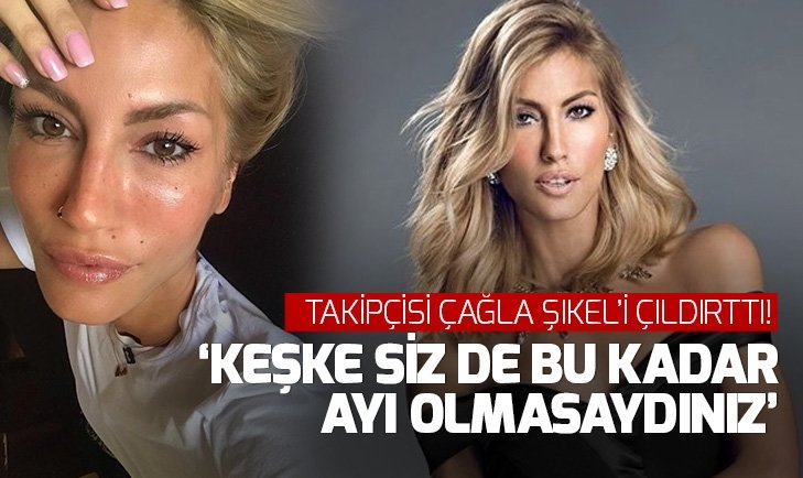 TAKİPÇİSİ ÇAĞLA ŞIKEL'İ ÇILDIRTTI! 'KEŞKE SİZ DE BU KADAR AYI OLMASAYDINIZ'