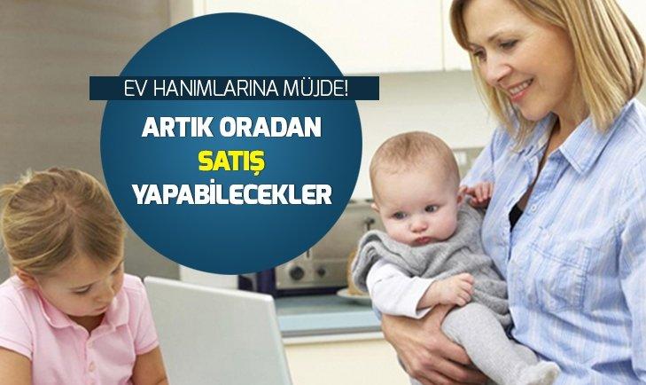 EV HANIMLARINA MÜJDE! ARTIK SATIŞ YAPABİLECEKLER