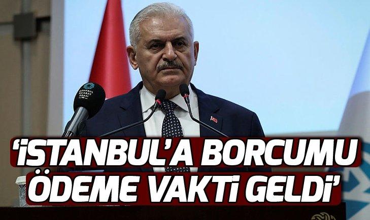 BİNALİ YILDIRIM: İSTANBUL'A BORCUMU ÖDEME VAKTİ GELDİ