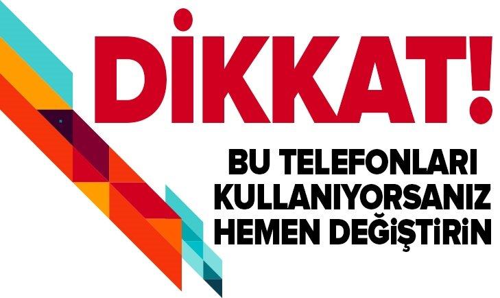 DİKKAT! BU TELEFONLARI KULLANIYORSANIZ HEMEN DEĞİŞTİRİN