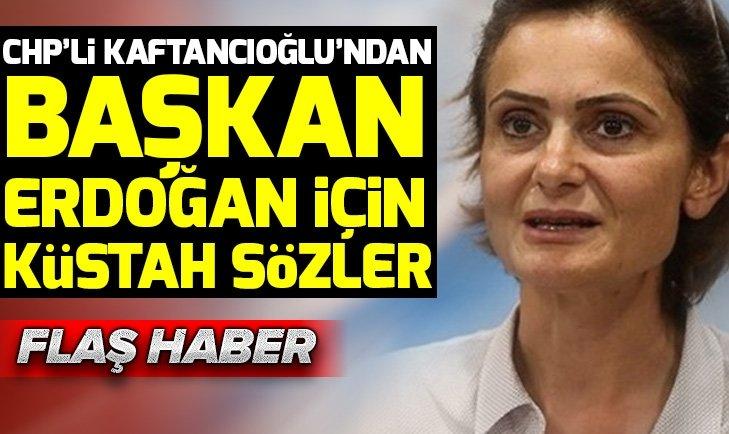 CHP'li Canan Kaftancıoğlu'ndan Başkan Erdoğan için küstah sözler