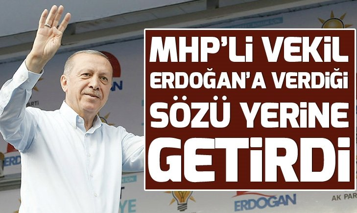 MHP'Lİ VEKİL ERDOĞAN'A VERDİĞİ SÖZÜ TUTTU