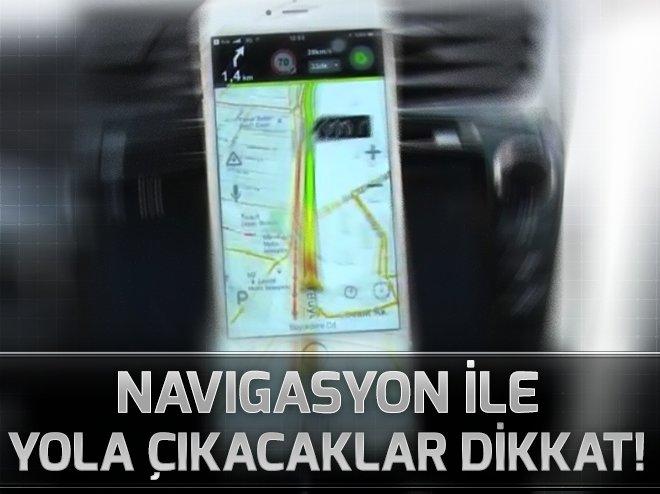 NAVİGASYON İLE YOLA ÇIKANLAR DİKKAT!