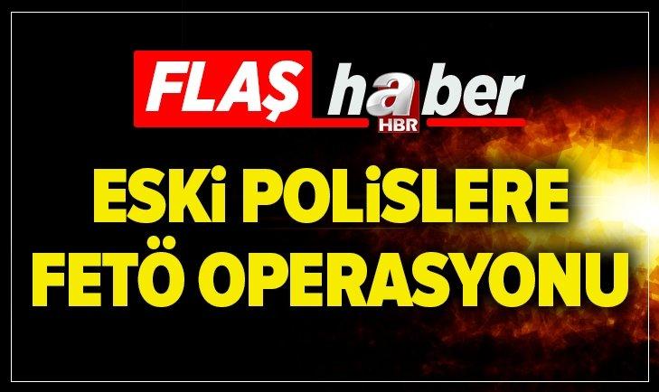 ESKİ POLİSLERE FETÖ OPERASYONU!