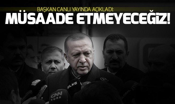 Son dakika Erdoğan açık ve net söylüyorum: Müsaade etmeyeceğiz!