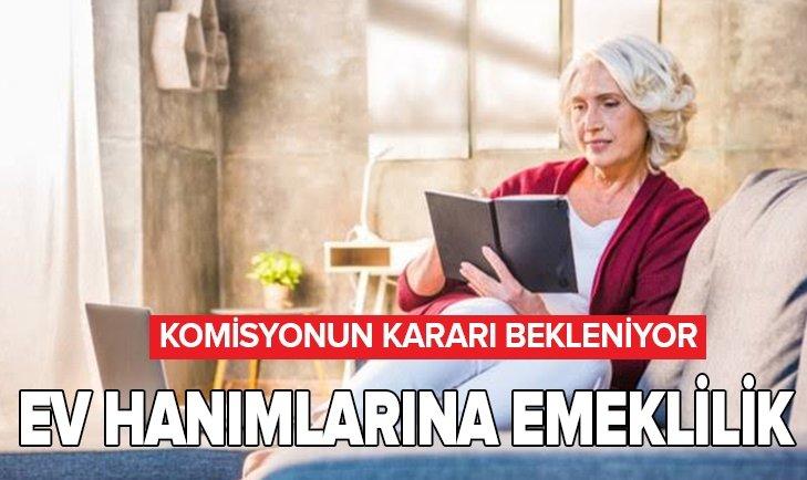 EV HANIMLARINA EMEKLİLİK MÜJDESİ! KOMİSYONUN KARARI BEKLENİYOR...