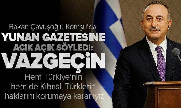 Dışişleri Bakanı Mevlüt Çavuşoğlu Yunan To Vima gazetesine açık açık söyledi: Vazgeçin