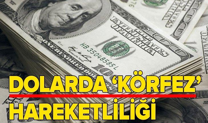 DOLARDA 'KÖRFEZ' HAREKETLİLİĞİ!
