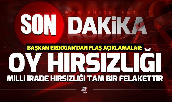 Son dakika: Başkan Erdoğan: Oy hırsızlığı, milli irade hırsızlığı tam bir felakettir!