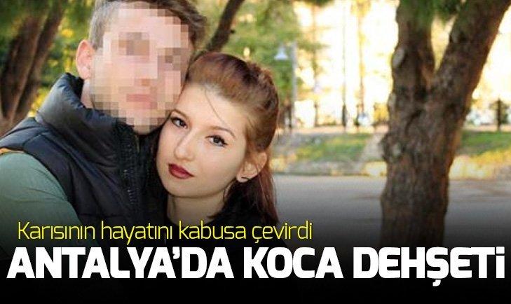 ANTALYA'DA KOCA DEHŞETİ! KARISININ HAYATINI KABUSA ÇEVİRDİ...