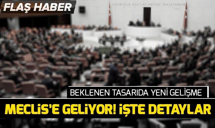 BEKLENEN YASA TASARISI MECLİS'E GELİYOR!