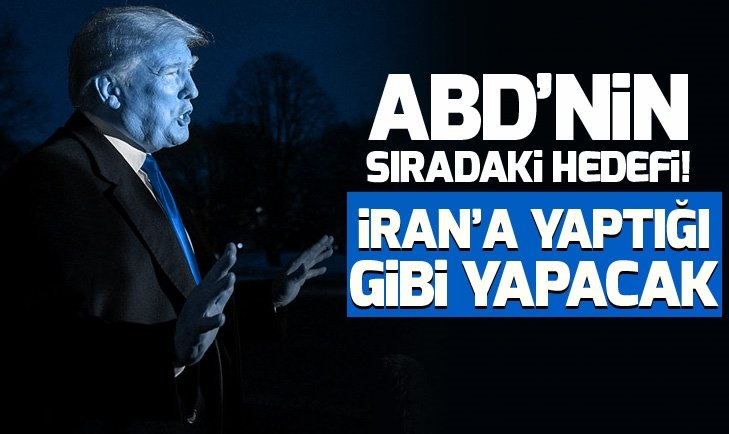 ABD'NİN SIRADAKİ HEDEFİ: İRAN'A YAPTIĞI GİBİ YAPACAK!