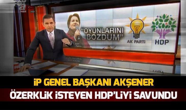 Akşener özerklik isteyen HDP'liyi savundu!