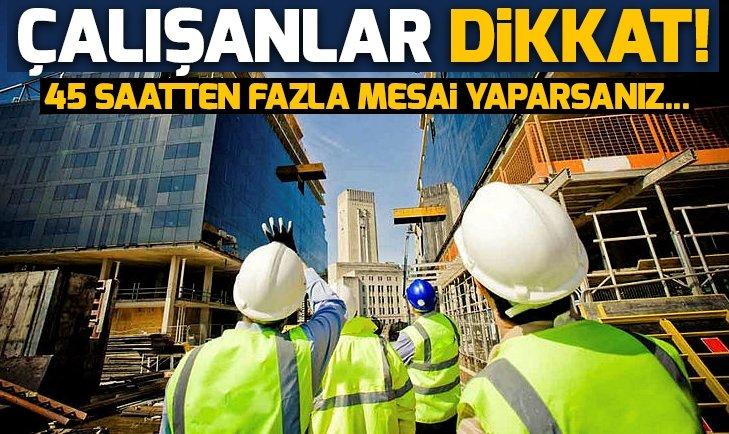 ÇALIŞANLAR DİKKAT! 45 SAATTEN FAZLA MESAİ YAPARSANIZ...