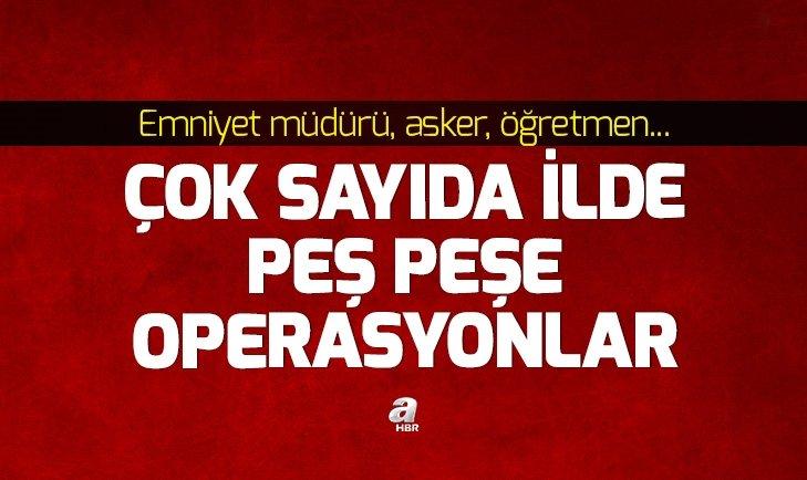 FETÖ'YE PEŞ PEŞE OPERASYON!