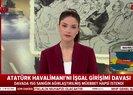 Atatürk Havalimanı'nın işgal girişimi davasında önemli karar