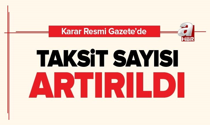 KARAR RESMİ GAZETE'DE! TAKSİT SAYISI ARTIRILDI
