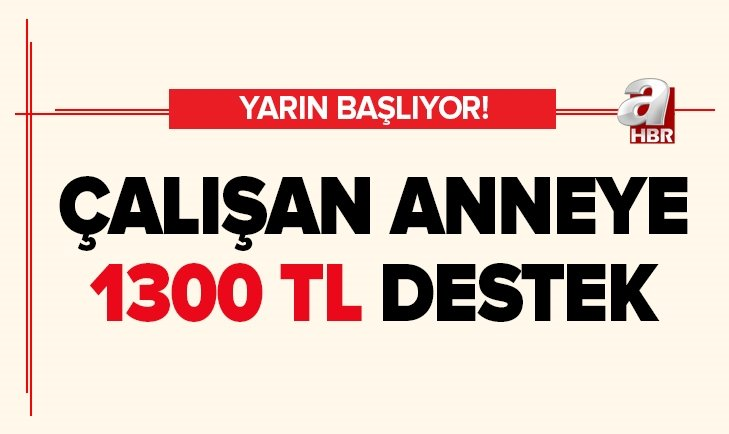 YARIN BAŞLIYOR! ÇALIŞAN ANNEYE 1300 TL BAKICI DESTEĞİ!