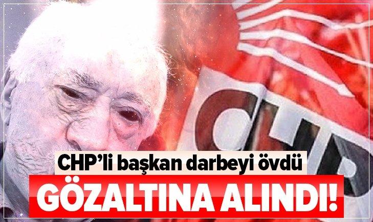 CHP'Lİ BAŞKAN DARBEYİ ÖVDÜ GÖZALTINA ALINDI!