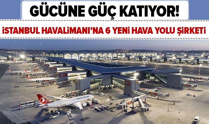 İSTANBUL HAVALİMANI'NA 6 YENİ HAVA YOLU ŞİRKETİ!