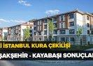 26-27 Haziran TOKİ İstanbul kura sonuçları isim isim sıralı tam liste! TOKİ Başakşehir kura sonuçları açıklandı!