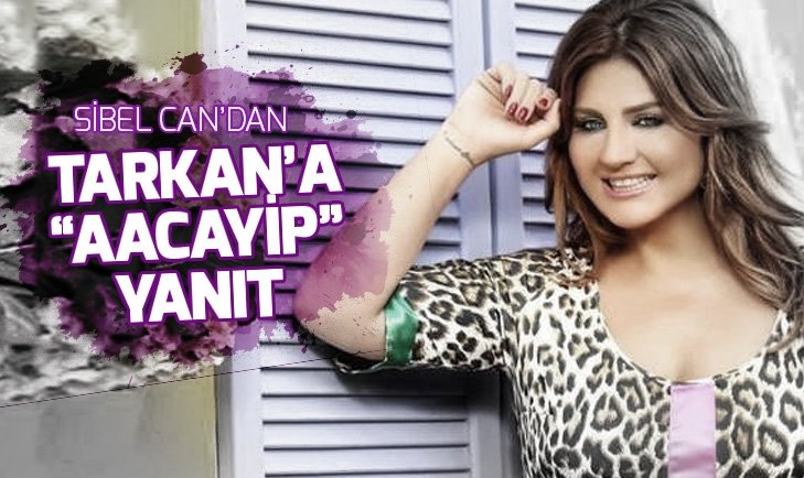 SİBEL CAN'DAN TARKAN'A 'AACAYİP' YANIT