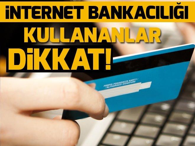 İNTERNET BANKACILIĞI KULLANANLAR DİKKAT!