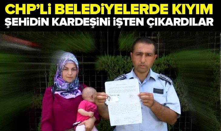 CHP'li belediyelerde kıyım! Şehidin kardeşini işten çıkardılar