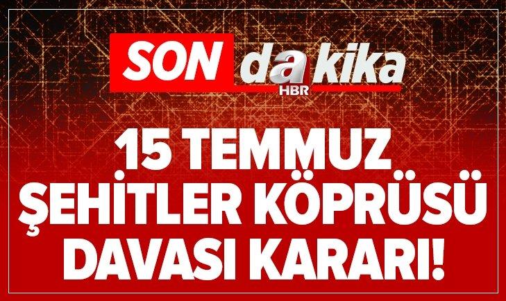 15 TEMMUZ ŞEHİTLER KÖPRÜSÜ DAVASI KARARI!