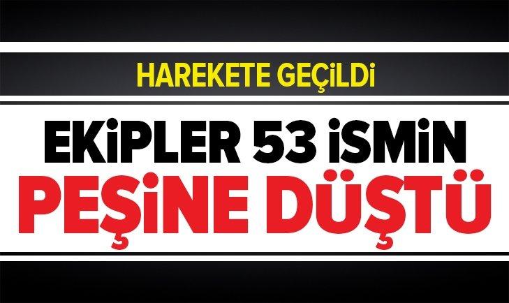 DÜĞMEYE BASILDI! POLİS, 53 İSMİN PEŞİNDE