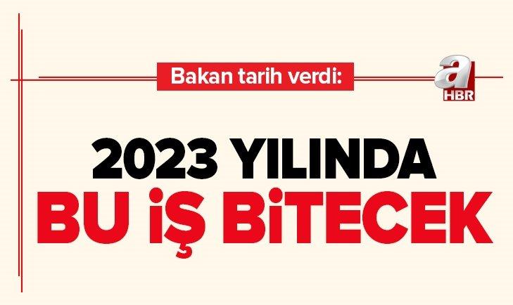 BAKAN TARİH VERDİ: 2023 YILINDA BU İŞ BİTECEK
