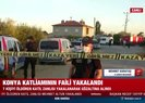 Konya'daki katliamın 1 numaralı şüphelisi yakalandı