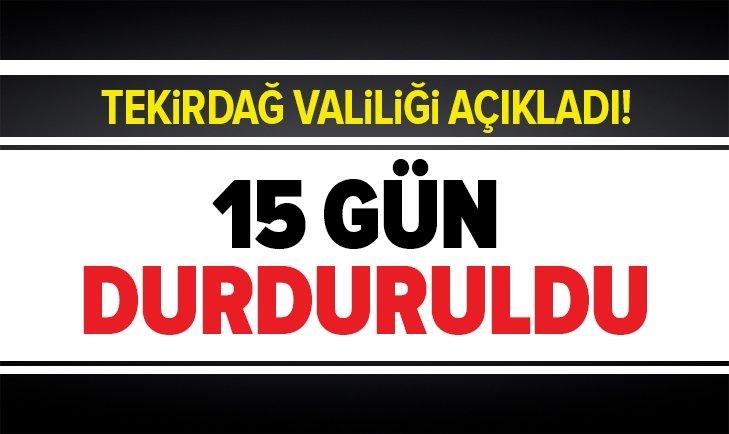 TEKİRDAĞ VALİLİĞİ'NDEN FLAŞ KARAR! 15 GÜN DURDURULDU