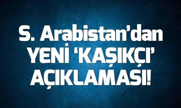 SUUDİ ARABİSTAN'DAN YENİ 'KAŞIKÇI' AÇIKLAMASI